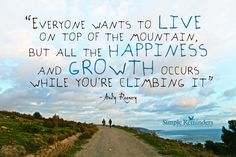 Everyone wants to live on top of the mountain, but all the happiness and growth occurs while you're climbing it. ~Andy Rooney #quote #SimpleReminders #growth #mountain #hiking