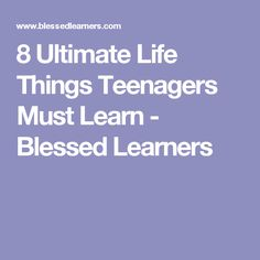 8 Ultimate Life Things Teenagers Must Learn - Blessed Learners