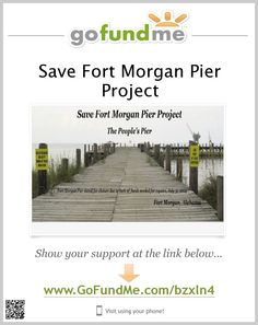 Save Fort Morgan Pier Project ~ Your Donations are need to help save the historic Fort Morgan Pier in Gulf Shores, Alabama. The Alabama Historic Commission does not have the funds to make repairs and will close the pier on July 31, 2014. It Happens in Alabama has started the Save Fort Morgan Pier Project to work with the Commission to fund repairs. This is the people's pier and it will take the people of Alabama to save it. Please share and/or donate online: http://www.gofundme.com/bzxln4
