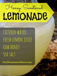 Honey-Sweetened Lemonade    2 quarts filtered water  1 cup freshly squeezed lemon juice  1/2 cup raw honey (buy raw honey here)  pinch sea salt (buy unrefined salt here)
