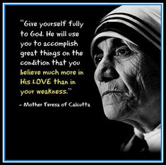 will use you to accomplish great things [if] you believe much more on His love than in your weakness. Lds Quotes, Great Quotes, Inspirational Quotes, Gods Will Quotes, Change Quotes, Motivational, Mother Theresa Quotes, Mother Teresa, Serve Others Quotes