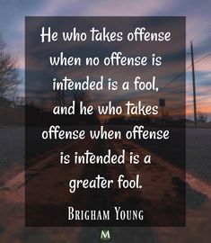 """""""He who takes offense when no offense is intended is a fool, and he who takes offense when offense is intended is a greater fool."""" — Brigham Young 