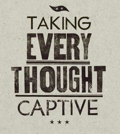 """""""…take captive every thought to make it obedient to Christ"""" -2 Corinthians 10:5"""