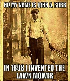 Celebrating Black History February 2019 Thank you for investing the lawn mower, my boyfriend used to use the automated version, which there would be none of had you not invested the hand mower, He used to mow the lawn with regularity! African American Inventors, African American Slavery, American Women, American Indians, American Art, Native American, By Any Means Necessary, Black History Facts, Black History Month People
