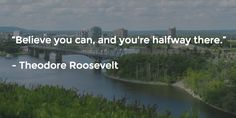 """""""Believe you can, and you're halfway there.""""   - Theodore Roosevelt"""