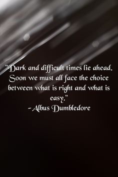 "One of my favorite quotes!! ""Dark and difficult times lie ahead. Soon we must all face the choice between what is right and what is easy."" -Albus Dumbledore"