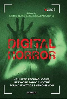 Digital Horror: Haunted Technologies, Network Panic and the Found Footage
