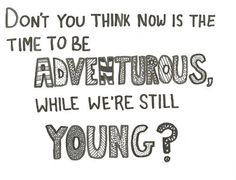Don't you think now is the time to be ADVENTUROUS while we're still YOUNG?