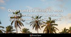 Opportunity is missed by most people because it is dressed in overalls and looks like work. - Thomas A. Edison #brainyquote #QOTD #opportunity #work Edison Quotes, Martin Buber, William Hazlitt, Samuel Goldwyn, Anatole France, High School English, How To Get Rich, Animal Quotes, Quote Of The Day