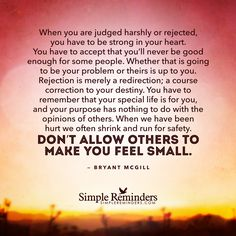 When you are judged harshly or rejected, you have to be strong in your heart. You have to accept that you'll never be good enough for some people. Whether that is going to be your problem or theirs is up to you. Rejection is merely a redirection; a course correction to your destiny. You have to remember that your special life is for...