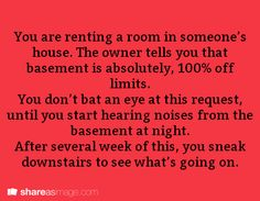 You are renting a room in someone's house. The owner tells you that the basement is absolutely off limits. You don't bat an eye at this request, until you start hearing noises from the basement at night. After several weeks of this, you sneak downsta Book Writing Tips, Creative Writing Prompts, Writing Help, Writing Ideas, Dialogue Prompts, Story Prompts, Book Prompts, Writing Promts, Writing Challenge