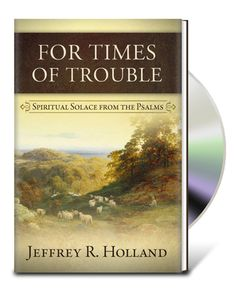 "Discover how you can be happy in even your most troubling times.  Read Jeffrey R. Holland's book, ""For Times of Trouble""."