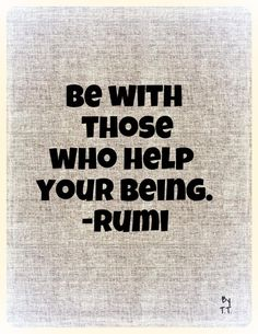 Be with those who help your being.-Rumi
