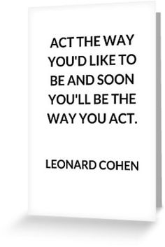 Act the way you'd like to be – Leonard Cohen •  Act the way you'd like to be  Leonard Cohen poetic quote  #leonardcohen   Also buy this artwork on stationery, apparel, stickers, and more.