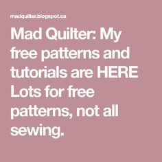 Mad Quilter: My free patterns and tutorials are HERE  Lots for free patterns, not all sewing.