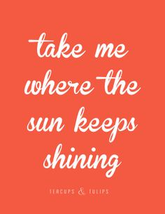 Take Me Where The Sun Keeps Shining Print Quote by TeacupsTulips