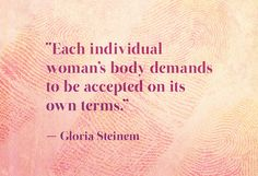 """""""Each individual woman's body demands to be accepted on its own terms."""" – Gloria Steinem"""
