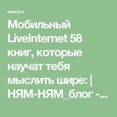 Мобильный LiveInternet 58 книг, которые научат тебя мыслить шире:   НЯМ-НЯМ_блог - Дневник НЯМ-НЯМ_блог  