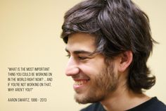 """What is the most important thing you could be working on in the world right now?  And if you're not working on that, why aren't you?""-- Aaron Swartz (1986-2013)"