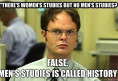 "Why is there women's studies but no men's studies?""…because there is ""Men's Studies"" -history!  But wait? Doesn't history study women, too? Of course. But the discourses of history books have been told exclusively by the privileged gender: men. Women's studies is not an alternative, but an expansion of traditional historical study in which women are given a voice."