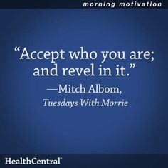 """A good quote to remember from a book worth reading: """"Accept who you are; and revel in it."""" - Mitch Albom in Tuesdays With Morrie  #Inspirational #Quote #HealthyLiving"""