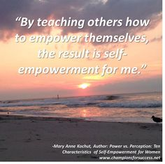 """""""By teaching others how to empower themselves, the result is self-empowerment for me."""" -Mary Anne Kochut, Author: Power vs. Perception: Ten Characteristics  of Self-Empowerment for Women www.championsforsuccess.net"""
