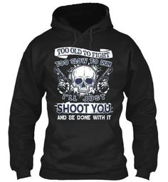 Too Old To Fight Too Slow To Run I'll Just Shoot You And Be Done With It Black Sweatshirt Front