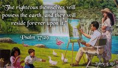 "Psalm 37:29 ""The righteous themselves will possess the earth, and they will reside forever upon it."""