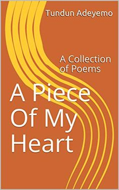 A Piece Of My Heart: A Collection of Poems by Tundun Adeyemo Collection Of Poems, Piece Of Me, My Heart, How To Apply