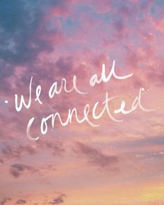 Things to never forget: We are all connected.