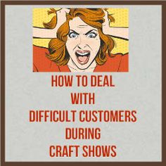 How To Deal With Difficult Customers During Craft Shows. Even the friendliest person has that bad day where the next customer who approaches is going to end up in a sleeper hold. It happens to the best of us but by identifying the culprits and laying out a game plan for coping with them, you can save your best moves for these customers. http://www.craftmakerpro.com/business-tips/deal-difficult-customers-craft-shows/