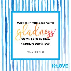 Worship the LORD with gladness. Come before him, singing with joy. –Psalm 100:2 NLT #VerseOfTheDay #Scripture