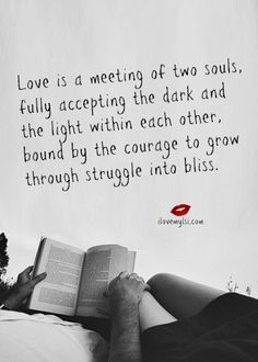Love is a meeting of two souls, fully accepting the dark and the light within each other, bound by the courage to grow through struggle into bliss. Love my J Life Quotes Love, Great Quotes, Quotes To Live By, Me Quotes, Inspirational Quotes, Amazing Quotes, Soul Qoutes, Bliss Quotes, Short Quotes