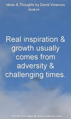 "October 29th 2014 Idea, ""Real inspiration & growth usually comes from adversity & challenging times."" https://www.youtube.com/watch?v=Ngtsae_KMjs #quote"