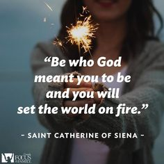 Be who God meant you to be and you will set the world on fire. Saint Catherine of Siena