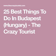 25 Best Things To Do In Budapest (Hungary) - The Crazy Tourist