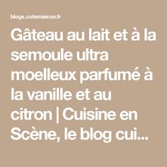 Gâteau au lait et à la semoule ultra moelleux parfumé à la vanille et au citron | Cuisine en Scène, le blog cuisine de Lucie Barthélémy - CotéMaison.fr