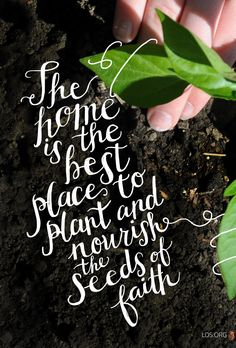 The home is the best place to plant and nourish the seeds of faith. –James O. Mason #LDS