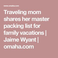 Traveling mom shares her master packing list for family vacations | Jaime Wyant | omaha.com