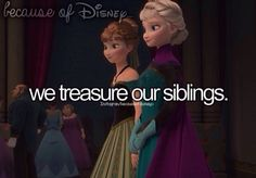 Because of Disney... we treasure our siblings. -- Anna and Elsa -- Frozen