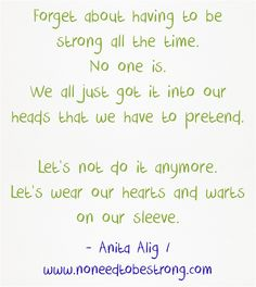 Forget about having to be strong all the time. We all just got it into our heads that we have to pretend. Let's wear our hearts and warts on our sleeve. Warts, Meaningful Words, Poems, Forget, Strong, How To Get, Let It Be, Sleeve, Quotes