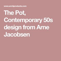 The Pot, Contemporary 50s design from Arne Jacobsen