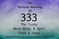 The Spiritual Meaning of 333 It means you are seeing a sign that the angels signify their agreement to your thoughts. It means truth and is a sign of the trinity. Mind, body, and spirit. Three becoming one. Angels love, protect, and surround you and the union is complete. Angels are in your midst. www.intuitivejour...