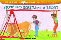 How Do You Lift a Lion? (Wells of Knowledge Science Series) by Robert E. Wells,http://www.amazon.com/dp/0807534218/ref=cm_sw_r_pi_dp_Alzttb1XAVWJJMK5