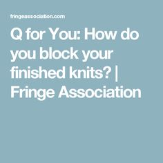 Q for You: How do you block your finished knits? | Fringe Association