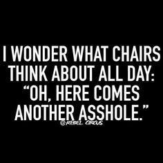 "I wonder what chairs think about all day: ""Oh, here comes another asshole! Rebel Circus Quotes, Rebel Quotes, Sassy Quotes, Sarcastic Quotes, Funny Quotes, Life Quotes, Qoutes, Funny Shit, Haha Funny"