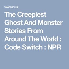 The Creepiest Ghost And Monster Stories From Around The World : Code Switch : NPR