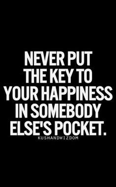 Never Put The Key To Your Happiness In Somebody Elses Pocket Best Life Quotes