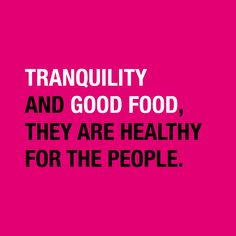 """Tranquility and good food, they are healthy for the people."""