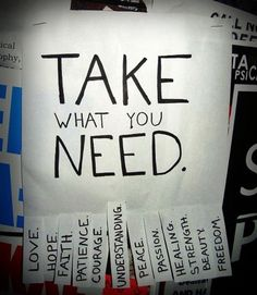 LOVE | HOPE | FAITH | COURAGE | UNDERSTANDING | PEACE | PASSION | HEALING | STRENGTH | BEAUTY | FREEDOM  Take what you need...